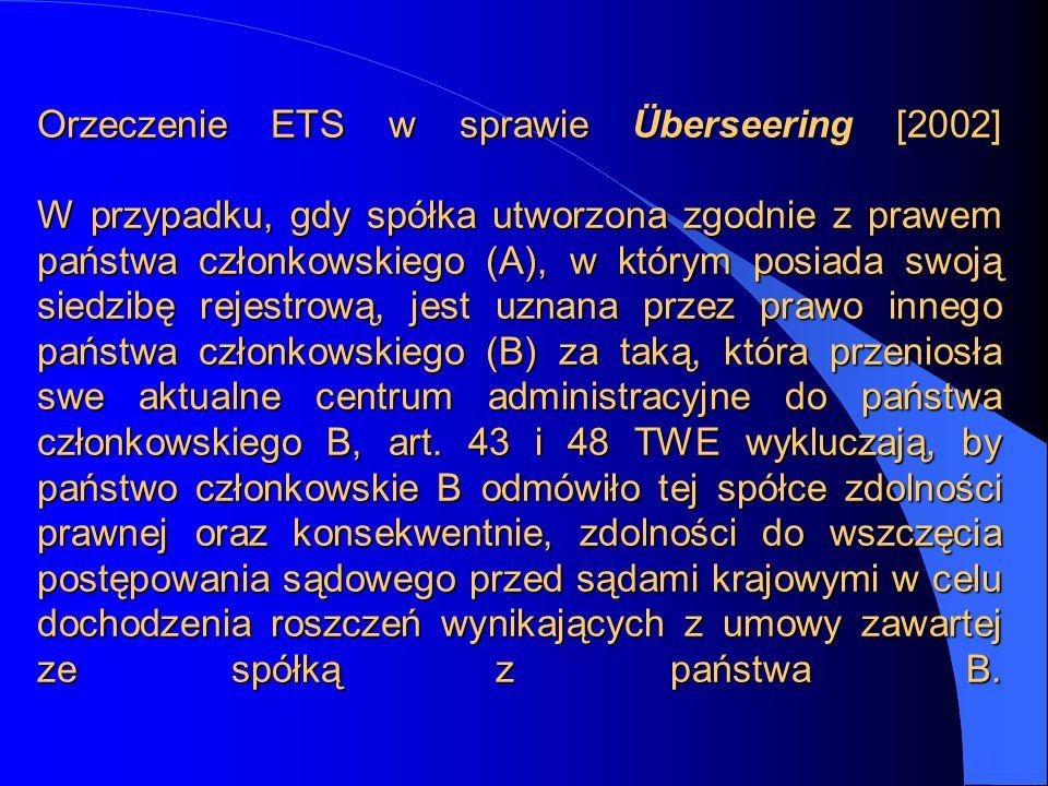 Orzeczenie ETS w sprawie Überseering [2002] W przypadku, gdy spółka utworzona zgodnie z prawem państwa członkowskiego (A), w którym posiada swoją siedzibę rejestrową, jest uznana przez prawo innego państwa członkowskiego (B) za taką, która przeniosła swe aktualne centrum administracyjne do państwa członkowskiego B, art.
